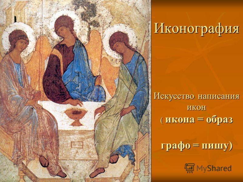Иконография Искусство написания икон ( икона = образ графо = пишу)