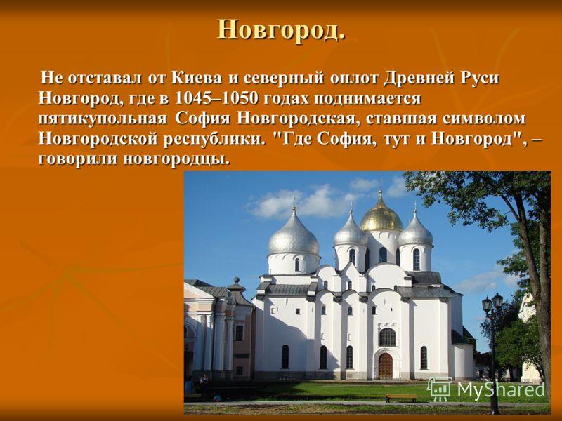 Новгород. Не отставал от Киева и северный оплот Древней Руси Новгород, где в 1045–1050 годах поднимается пятикупольная София Новгородская, ставшая символом Новгородской республики.