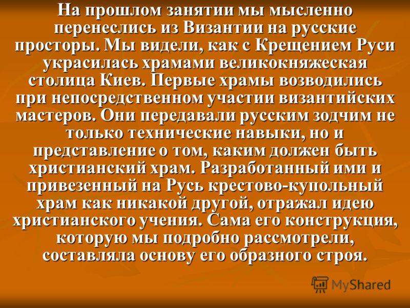 Ha прошлом занятии мы мысленно перенеслись из Византии на русские просторы. Мы видели, как с Крещением Руси украсилась храмами великокняжеская столица Киев. Первые храмы возводились при непосредственном участии византийских мастеров. Они передавали р