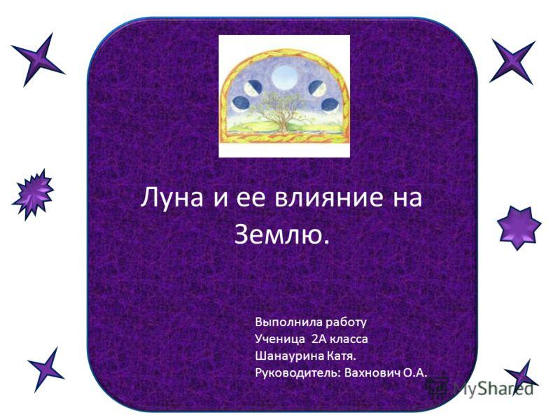 Луна и ее влияние на Землю. Выполнила работу Ученица 2А класса Шанаурина Катя. Руководитель: Вахнович О.А.