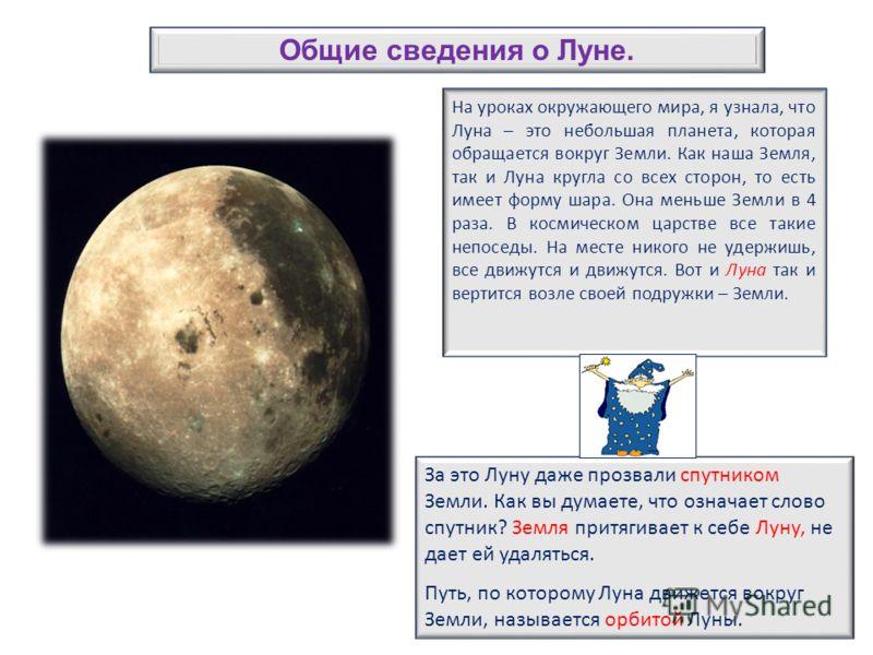 На уроках окружающего мира, я узнала, что Луна – это небольшая планета, которая обращается вокруг Земли. Как наша Земля, так и Луна кругла со всех сторон, то есть имеет форму шара. Она меньше Земли в 4 раза. В космическом царстве все такие непоседы.