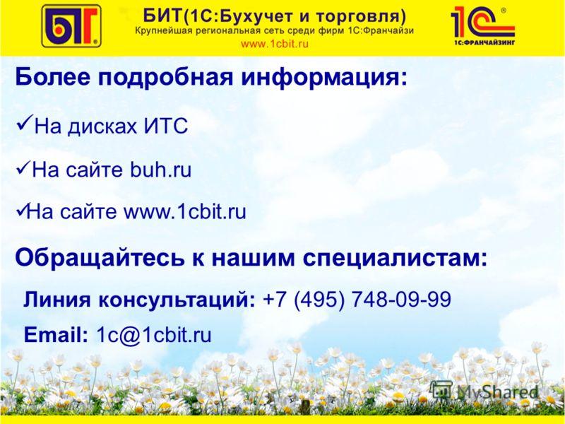 Более подробная информация: На дисках ИТС На сайте buh.ru На сайте www.1cbit.ru Обращайтесь к нашим специалистам: Email: 1с@1cbit.ru Линия консультаций: +7 (495) 748-09-99