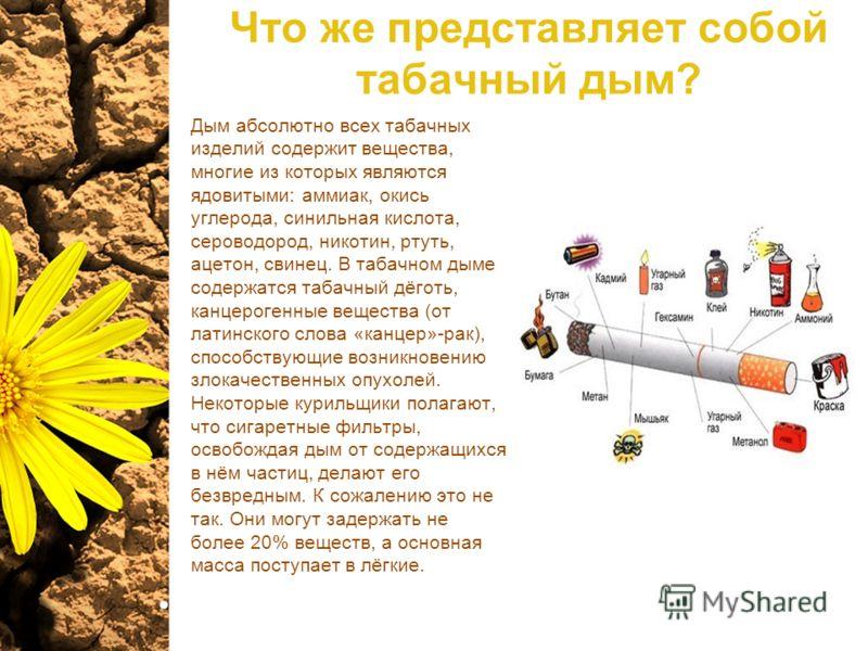 Что же представляет собой табачный дым? Дым абсолютно всех табачных изделий содержит вещества, многие из которых являются ядовитыми: аммиак, окись углерода, синильная кислота, сероводород, никотин, ртуть, ацетон, свинец. В табачном дыме содержатся та