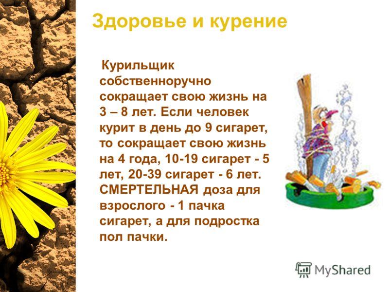 Здоровье и курение Курильщик собственноручно сокращает свою жизнь на 3 – 8 лет. Если человек курит в день до 9 сигарет, то сокращает свою жизнь на 4 года, 10-19 сигарет - 5 лет, 20-39 сигарет - 6 лет. СМЕРТЕЛЬНАЯ доза для взрослого - 1 пачка сигарет,