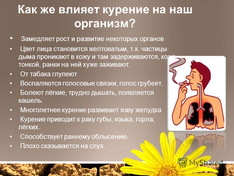 Как же влияет курение на наш организм? Замедляет рост и развитие некоторых органов Цвет лица становится желтоватым, т.к. частицы дыма проникают в кожу и там задерживаются, кожа тонкой, ранки на ней хуже заживают. От табака глупеют Воспаляются голосов