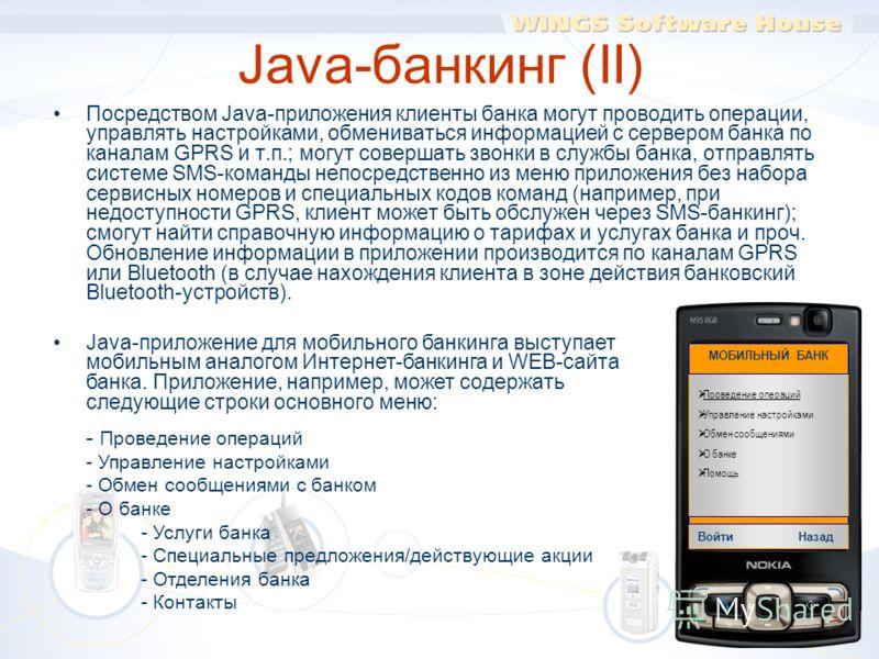 Java-банкинг (II) Посредством Java-приложения клиенты банка могут проводить операции, управлять настройками, обмениваться информацией с сервером банка по каналам GPRS и т.п.; могут совершать звонки в службы банка, отправлять системе SMS-команды непос
