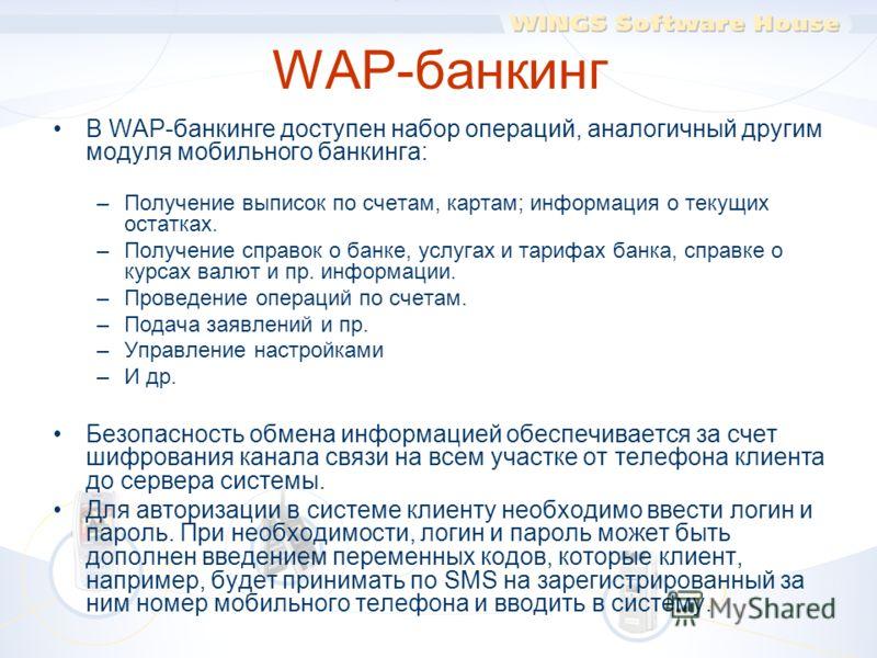 WAP-банкинг В WAP-банкинге доступен набор операций, аналогичный другим модуля мобильного банкинга: –Получение выписок по счетам, картам; информация о текущих остатках. –Получение справок о банке, услугах и тарифах банка, справке о курсах валют и пр.