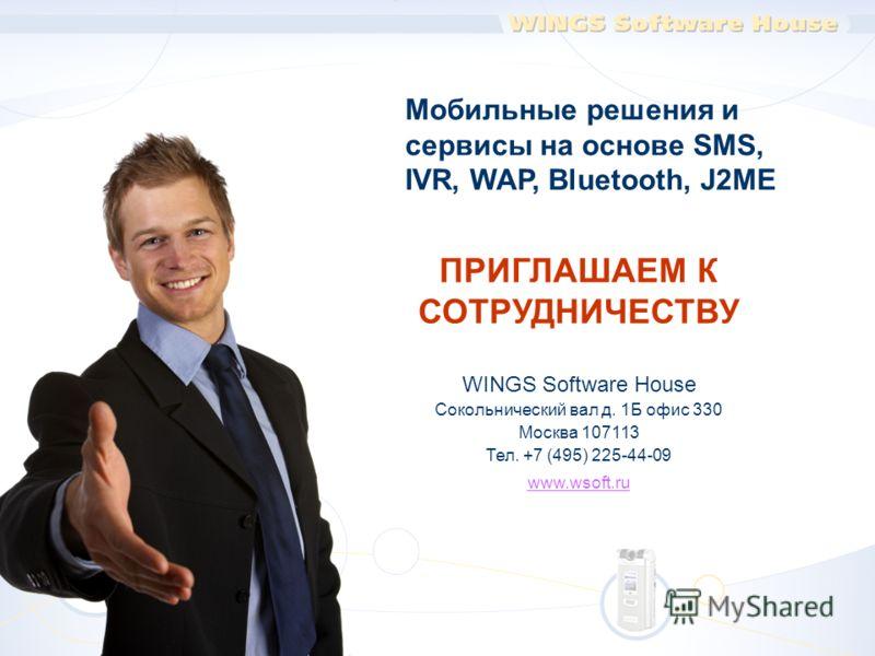 ПРИГЛАШАЕМ К СОТРУДНИЧЕСТВУ WINGS Software House Сокольнический вал д. 1Б офис 330 Москва 107113 Тел. +7 (495) 225-44-09 www.wsoft.ru Мобильные решения и сервисы на основе SMS, IVR, WAP, Bluetooth, J2ME