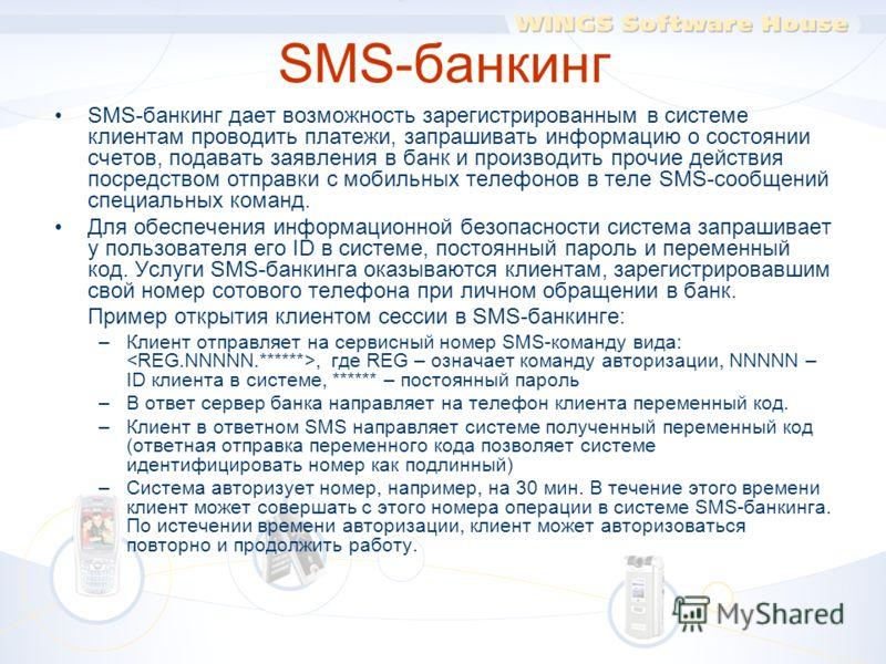 SMS-банкинг SMS-банкинг дает возможность зарегистрированным в системе клиентам проводить платежи, запрашивать информацию о состоянии счетов, подавать заявления в банк и производить прочие действия посредством отправки с мобильных телефонов в теле SMS