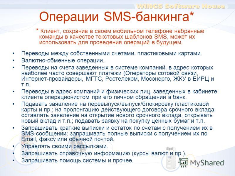 * Клиент, сохранив в своем мобильном телефоне набранные команды в качестве текстовых шаблонов SMS, может их использовать для проведения операций в будущем. Переводы между собственными счетами, пластиковыми картами. Валютно-обменные операции. Переводы