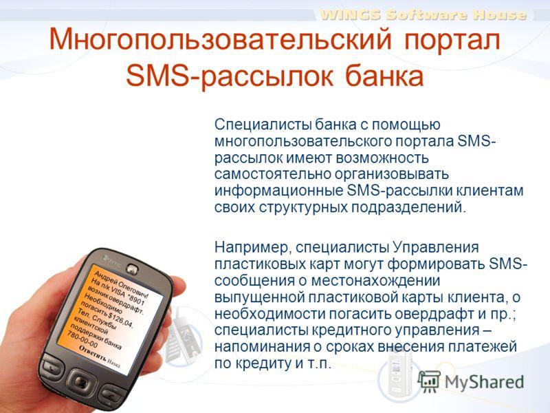 Многопользовательский портал SMS-рассылок банка Специалисты банка с помощью многопользовательского портала SMS- рассылок имеют возможность самостоятельно организовывать информационные SMS-рассылки клиентам своих структурных подразделений. Например, с