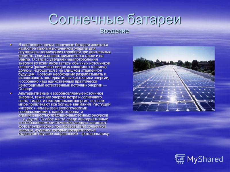 Солнечные батареи Введение В настоящее время солнечные батареи являются наиболее важным источником энергии для спутников и космических кораблей при длительных полетах. Они успешно применяются также и на Земле. В связи с увеличением потребления энерги