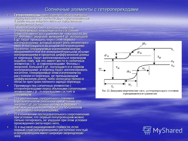 Солнечные элементы с гетеропереходами. Гетеропереходы представляют собой переходы, образующиеся при контакте двух полупроводников с различными энергетическими положениями запрещенной зоны. Гетеропереходы представляют собой переходы, образующиеся при