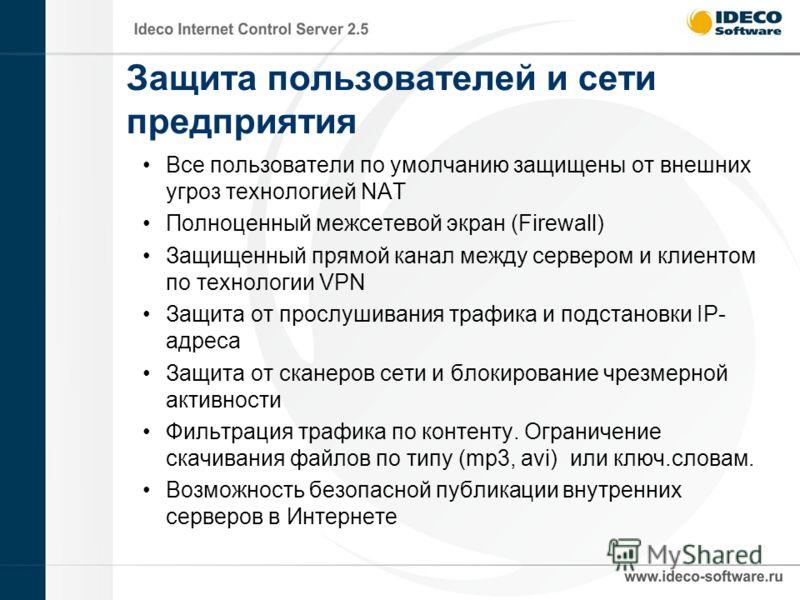 Защита пользователей и сети предприятия Все пользователи по умолчанию защищены от внешних угроз технологией NAT Полноценный межсетевой экран (Firewall) Защищенный прямой канал между сервером и клиентом по технологии VPN Защита от прослушивания трафик