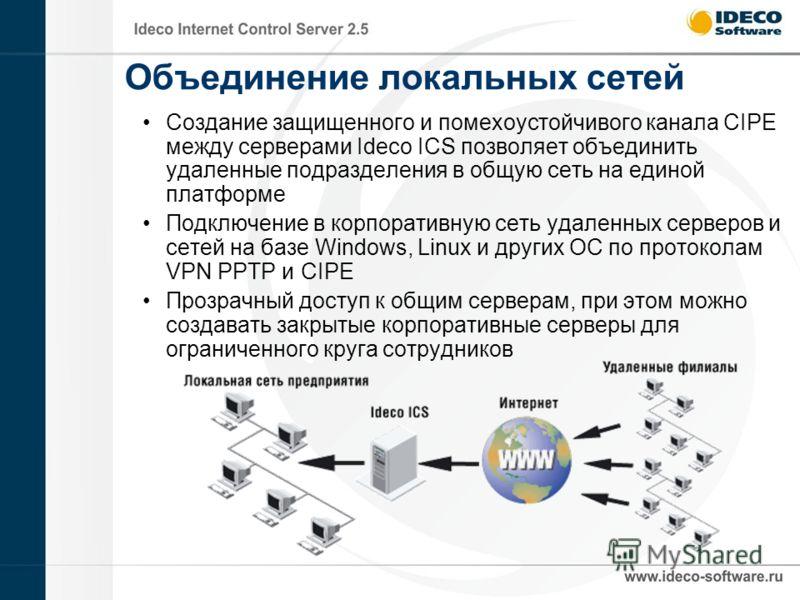 Объединение локальных сетей Создание защищенного и помехоустойчивого канала CIPE между серверами Ideco ICS позволяет объединить удаленные подразделения в общую сеть на единой платформе Подключение в корпоративную сеть удаленных серверов и сетей на ба