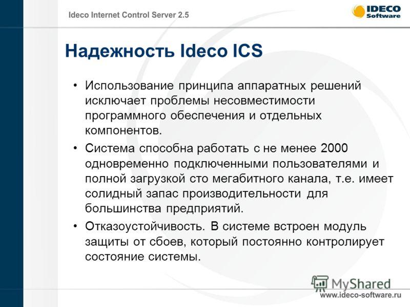 Надежность Ideco ICS Использование принципа аппаратных решений исключает проблемы несовместимости программного обеспечения и отдельных компонентов. Система способна работать с не менее 2000 одновременно подключенными пользователями и полной загрузкой
