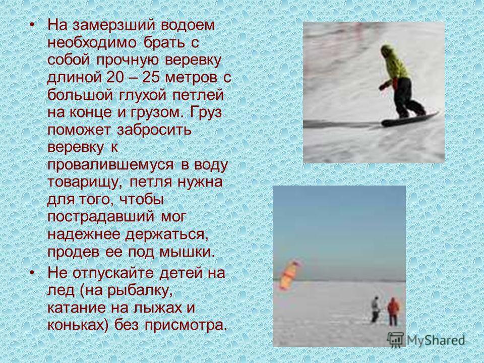 На замерзший водоем необходимо брать с собой прочную веревку длиной 20 – 25 метров с большой глухой петлей на конце и грузом. Груз поможет забросить веревку к провалившемуся в воду товарищу, петля нужна для того, чтобы пострадавший мог надежнее держа