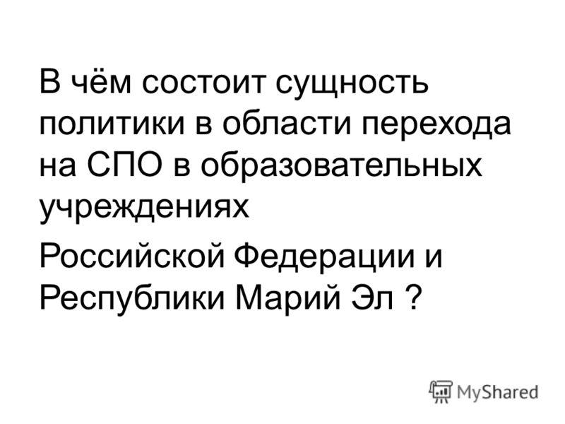 В чём состоит сущность политики в области перехода на СПО в образовательных учреждениях Российской Федерации и Республики Марий Эл ?