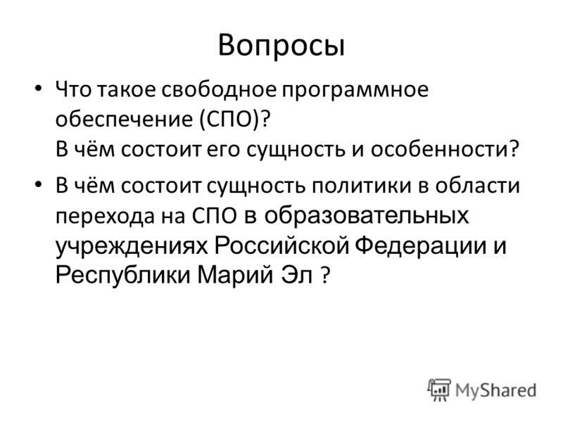 Вопросы Что такое свободное программное обеспечение (СПО)? В чём состоит его сущность и особенности? В чём состоит сущность политики в области перехода на СПО в образовательных учреждениях Российской Федерации и Республики Марий Эл ?