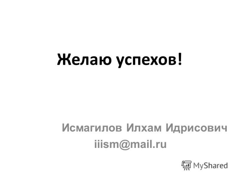 Желаю успехов! Исмагилов Илхам Идрисович iiism@mail.ru