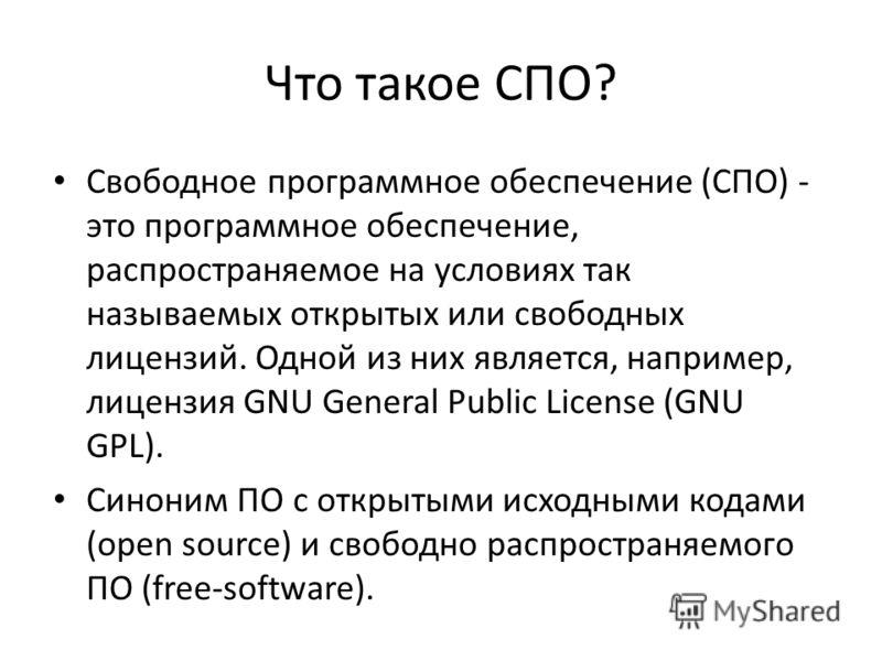 Что такое СПО? Свободное программное обеспечение (СПО) - это программное обеспечение, распространяемое на условиях так называемых открытых или свободных лицензий. Одной из них является, например, лицензия GNU General Public License (GNU GPL). Синоним