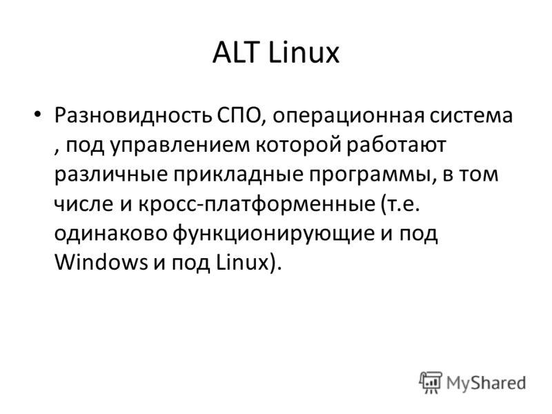 ALT Linux Разновидность СПО, операционная система, под управлением которой работают различные прикладные программы, в том числе и кросс-платформенные (т.е. одинаково функционирующие и под Windows и под Linux).