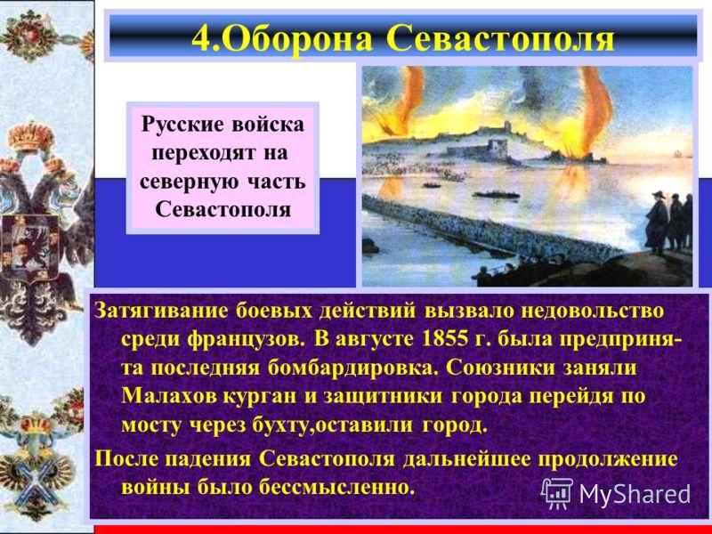 Затягивание боевых действий вызвало недовольство среди французов. В августе 1855 г. была предприня- та последняя бомбардировка. Союзники заняли Малахов курган и защитники города перейдя по мосту через бухту,оставили город. После падения Севастополя д