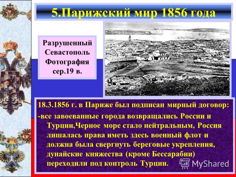 18.3.1856 г. в Париже был подписан мирный договор: -все завоеванные города возвращались России и Турции,Черное море стало нейтральным, Россия лишалась права иметь здесь военный флот и должна была свергнуть береговые укрепления, дунайские княжества (к