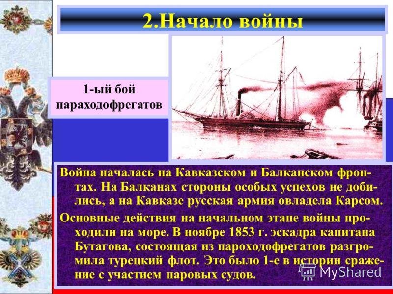 Война началась на Кавказском и Балканском фрон- тах. На Балканах стороны особых успехов не доби- лись, а на Кавказе русская армия овладела Карсом. Основные действия на начальном этапе войны про- ходили на море. В ноябре 1853 г. эскадра капитана Бутаг