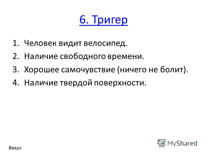 6. Тригер 1.Человек видит велосипед. 2.Наличие свободного времени. 3.Хорошее самочувствие (ничего не болит). 4.Наличие твердой поверхности. Вверх