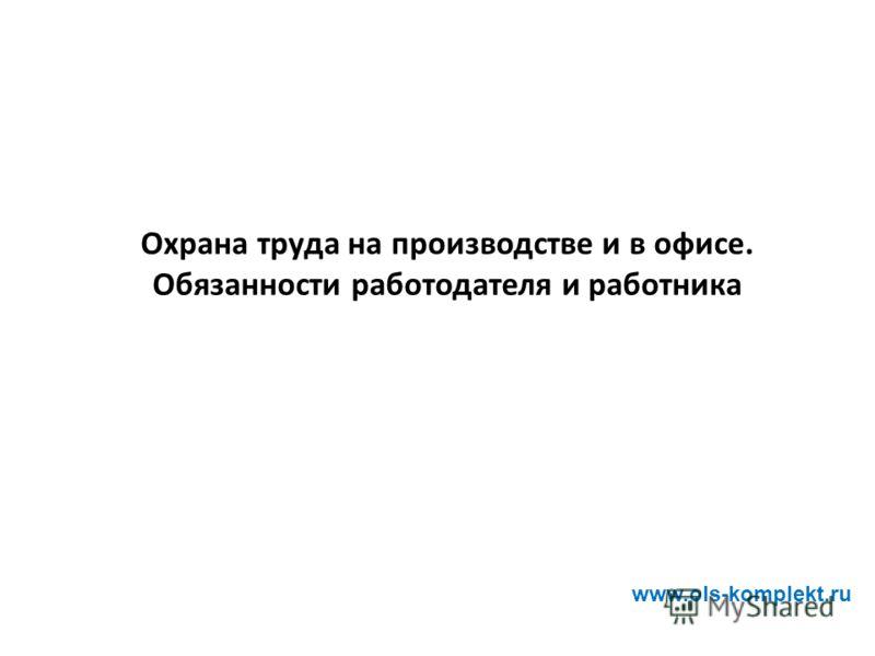 Охрана труда на производстве и в офисе. Обязанности работодателя и работника www.ols-komplekt.ru