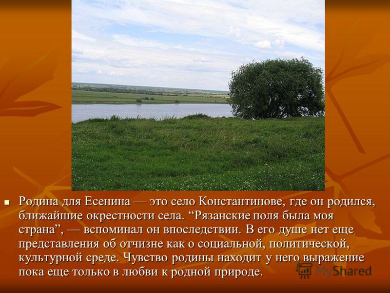 Родина для Есенина это село Константинове, где он родился, ближайшие окрестности села. Рязанские поля была моя страна, вспоминал он впоследствии. В его душе нет еще представления об отчизне как о социальной, политической, культурной среде. Чувство ро
