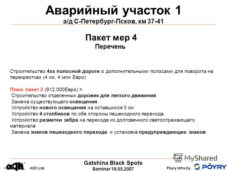 Gatshina Black Spots Seminar 18.05.2007 ADC Ltd.Pöyry Infra Oy Аварийный участок 1 а/д С-Петербург-Псков, км 37-41 Строительство 4хх полосной дороги с дополнительными полосами для поворота на перекрестках (4 км, 4 млн Eвро) Плюс пакет 2 (912.000Eвро)