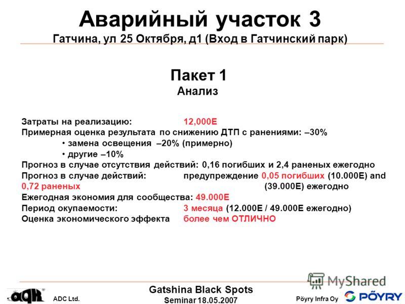 Gatshina Black Spots Seminar 18.05.2007 ADC Ltd.Pöyry Infra Oy Аварийный участок 3 Гатчина, ул 25 Октября, д1 (Вход в Гатчинский парк) Пакет 1 Анализ Затраты на реализацию: 12,000E Примерная оценка результата по снижению ДТП с ранениями: –30% замена