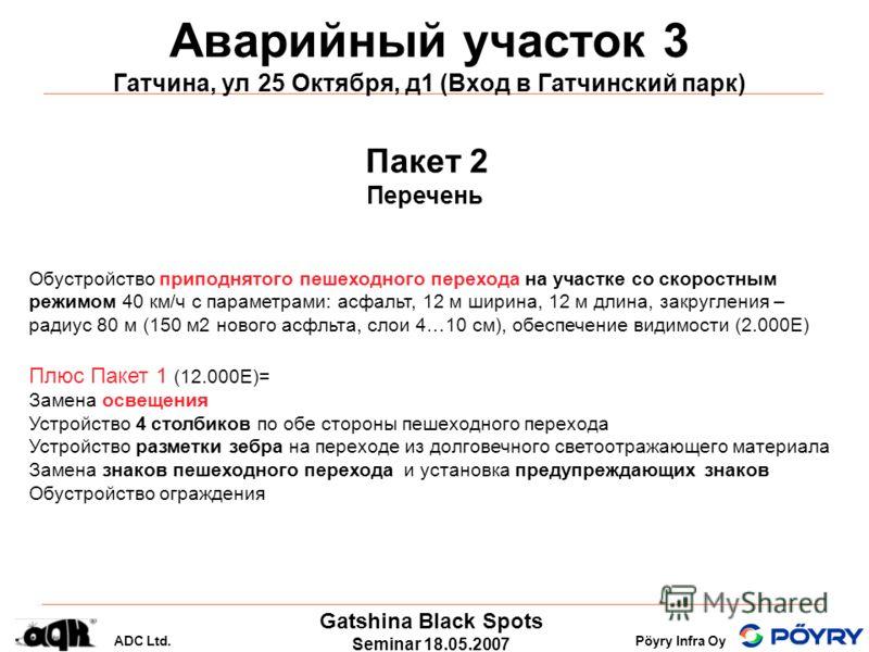 Gatshina Black Spots Seminar 18.05.2007 ADC Ltd.Pöyry Infra Oy Аварийный участок 3 Гатчина, ул 25 Октября, д1 (Вход в Гатчинский парк) Пакет 2 Перечень Обустройство приподнятого пешеходного перехода на участке со скоростным режимом 40 км/ч с параметр
