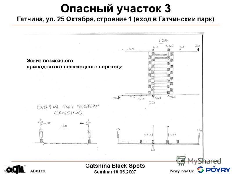 Gatshina Black Spots Seminar 18.05.2007 ADC Ltd.Pöyry Infra Oy Опасный участок 3 Гатчина, ул. 25 Октября, строение 1 (вход в Гатчинский парк) Эскиз возможного приподнятого пешеходного перехода
