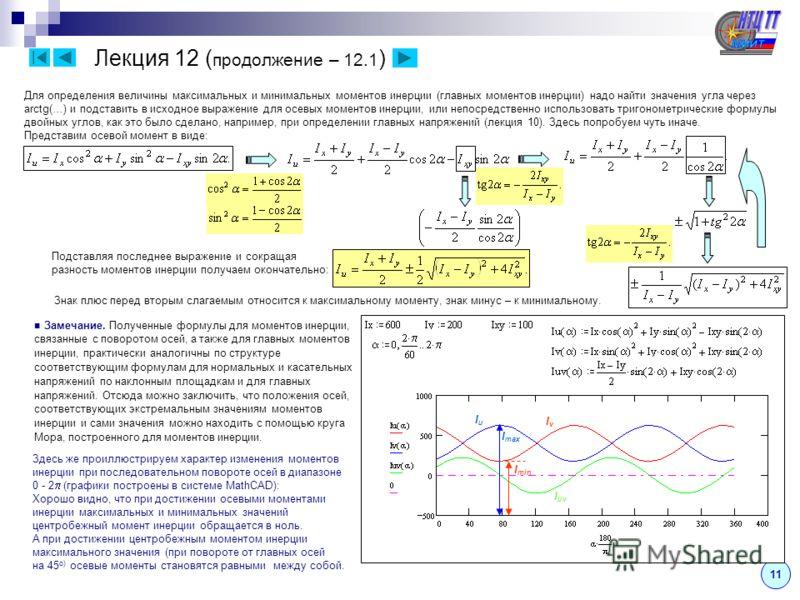 11 Лекция 12 ( продолжение – 12.1 ) Для определения величины максимальных и минимальных моментов инерции (главных моментов инерции) надо найти значения угла через arctg(…) и подставить в исходное выражение для осевых моментов инерции, или непосредств