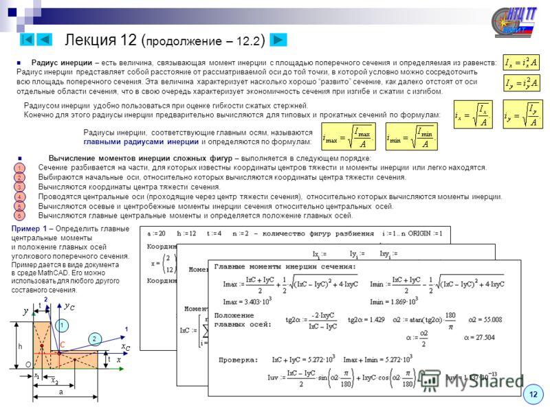12 Лекция 12 ( продолжение – 12.2 ) Радиус инерции – есть величина, связывающая момент инерции с площадью поперечного сечения и определяемая из равенств: Радиус инерции представляет собой расстояние от рассматриваемой оси до той точки, в которой усло
