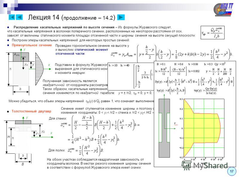 17 Лекция 14 ( продолжение – 14.2 ) Распределение касательных напряжений по высоте сечения – Из формулы Журавского следует, что касательные напряжения в волокнах поперечного сечении, расположенных на некотором расстоянии от оси, зависят от величины с