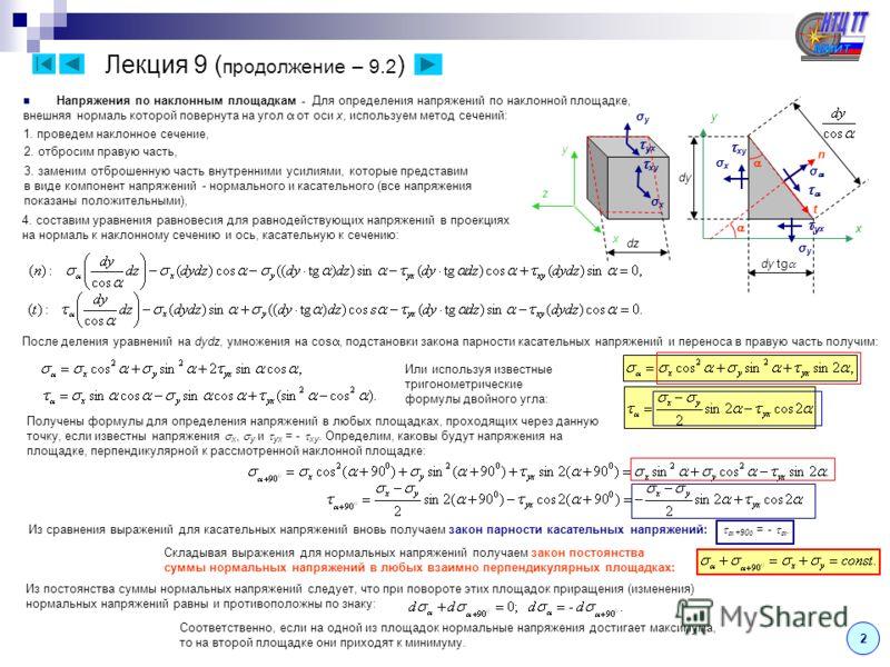 Лекция 9 ( продолжение – 9.2 ) 2 Напряжения по наклонным площадкам - Для определения напряжений по наклонной площадке, внешняя нормаль которой повернута на угол от оси x, используем метод сечений: z σyσy y σxσx xy y x x σxσx x у σyσy σyσy σxσx xy n 2