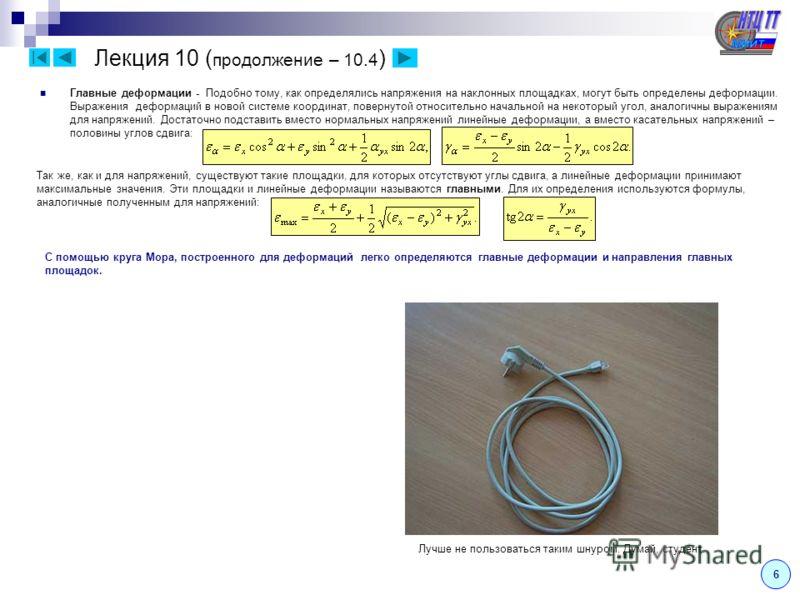 Лекция 10 ( продолжение – 10.4 ) 6 С помощью круга Мора, построенного для деформаций легко определяются главные деформации и направления главных площадок. Главные деформации - Подобно тому, как определялись напряжения на наклонных площадках, могут бы