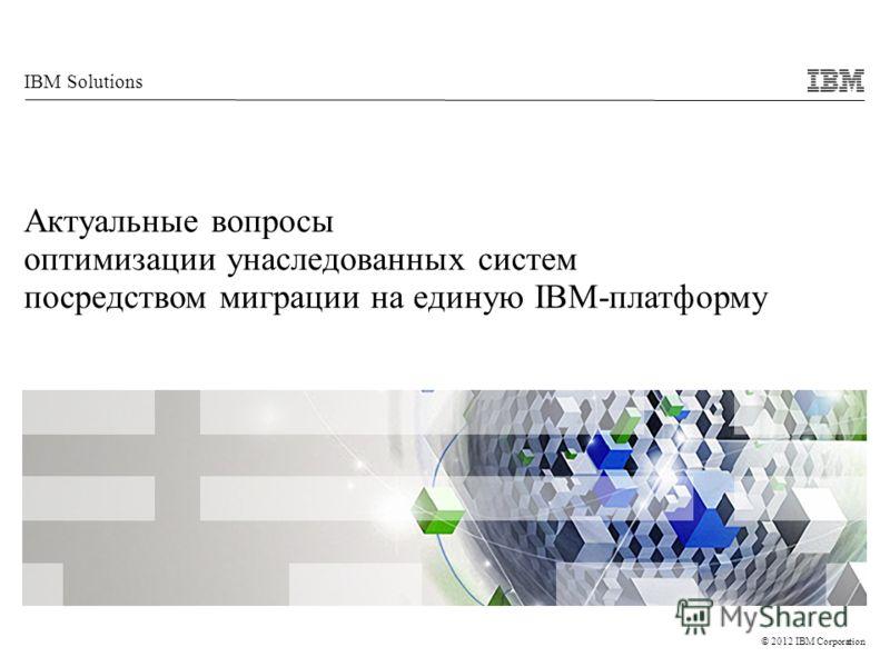 © 2012 IBM Corporation IBM Solutions Актуальные вопросы оптимизации унаследованных систем посредством миграции на единую IBM-платформу