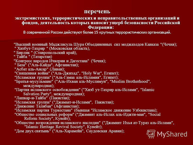перечень экстремистских, террористических и неправительственных организаций и фондов, деятельность которых наносит ущерб безопасности Российской Федерации: В современной России действуют более 15 крупных террористических организаций.