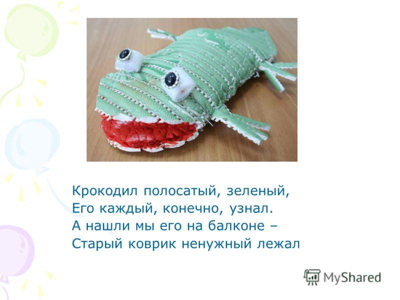 Крокодил полосатый, зеленый, Его каждый, конечно, узнал. А нашли мы его на балконе – Старый коврик ненужный лежал