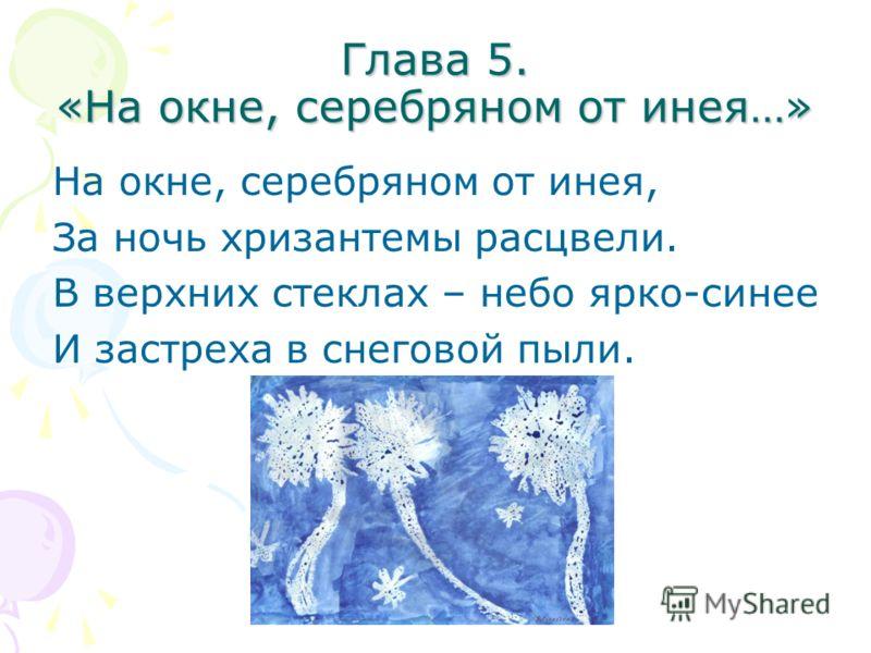Глава 5. «На окне, серебряном от инея…» На окне, серебряном от инея, За ночь хризантемы расцвели. В верхних стеклах – небо ярко-синее И застреха в снеговой пыли.