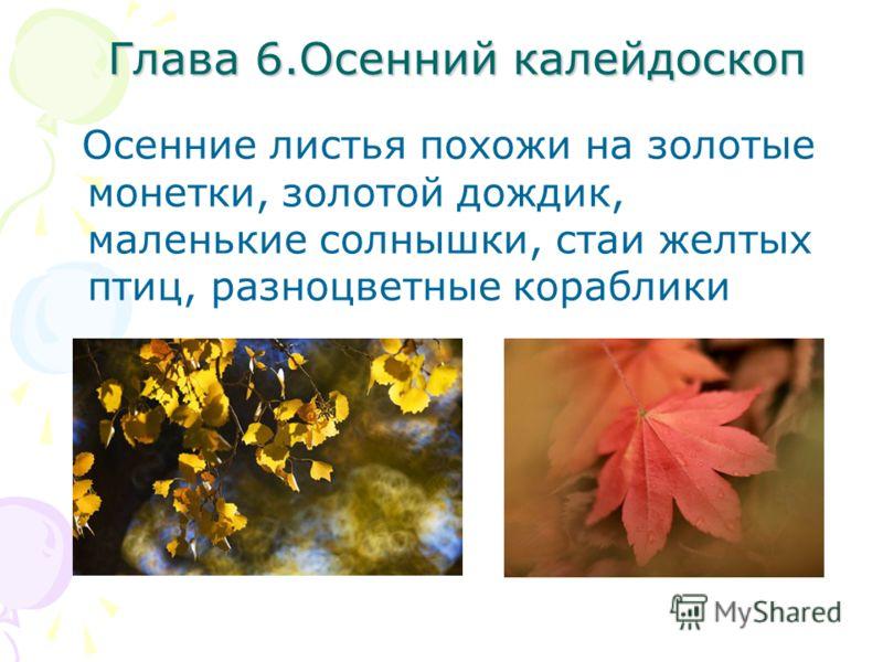Глава 6.Осенний калейдоскоп Осенние листья похожи на золотые монетки, золотой дождик, маленькие солнышки, стаи желтых птиц, разноцветные кораблики