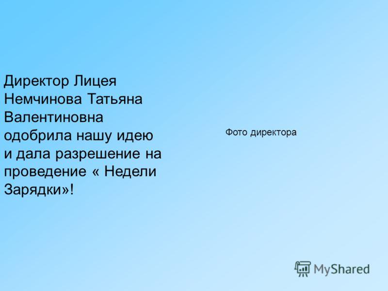 Директор Лицея Немчинова Татьяна Валентиновна одобрила нашу идею и дала разрешение на проведение « Недели Зарядки»! Фото директора