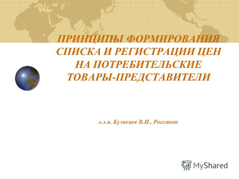 ПРИНЦИПЫ ФОРМИРОВАНИЯ СПИСКА И РЕГИСТРАЦИИ ЦЕН НА ПОТРЕБИТЕЛЬСКИЕ ТОВАРЫ-ПРЕДСТАВИТЕЛИ к.э.н. Кузнецов В.И., Росстат