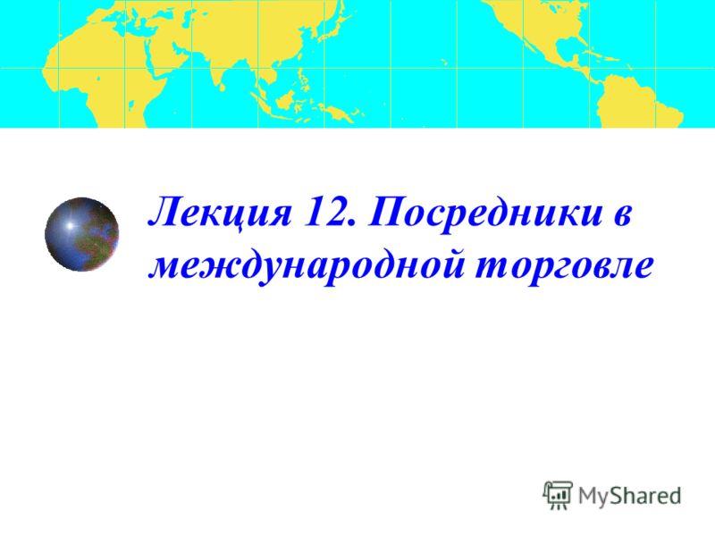 Лекция 12. Посредники в международной торговле