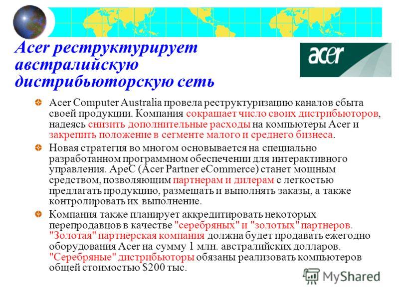 Acer реструктурирует австралийскую дистрибьюторскую сеть Acer Computer Australia провела реструктуризацию каналов сбыта своей продукции. Компания сокращает число своих дистрибьюторов, надеясь снизить дополнительные расходы на компьютеры Acer и закреп